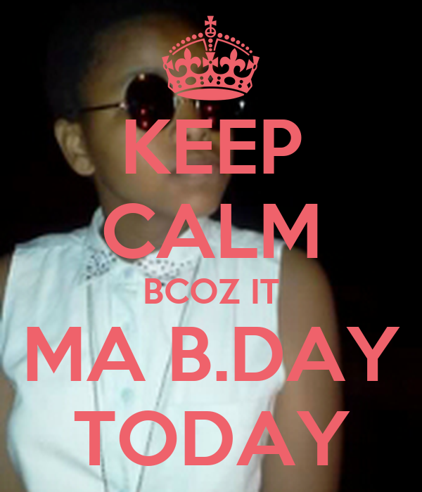 KEEP CALM BCOZ IT MA B.DAY TODAY