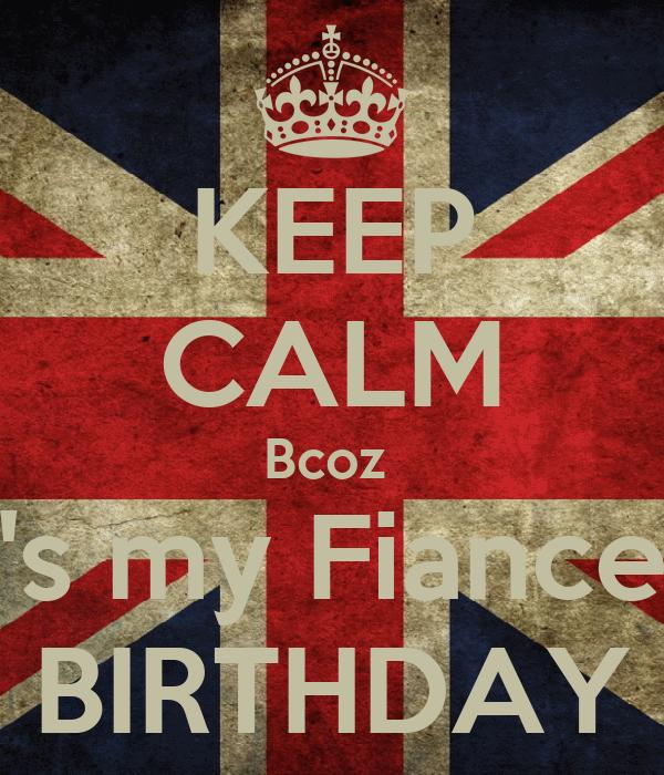 KEEP CALM Bcoz  It's my Fiance's BIRTHDAY