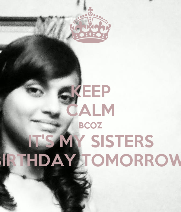 KEEP CALM BCOZ IT'S MY SISTERS BIRTHDAY TOMORROW