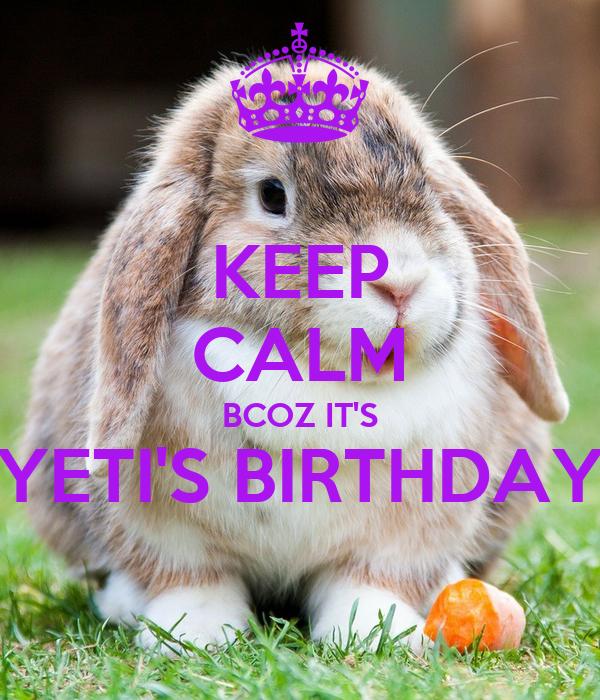 KEEP CALM BCOZ IT'S YETI'S BIRTHDAY
