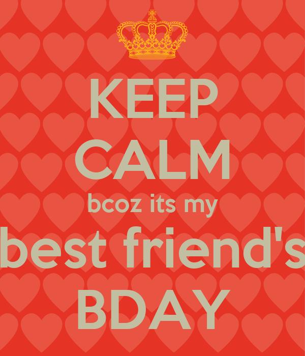KEEP CALM bcoz its my best friend's BDAY
