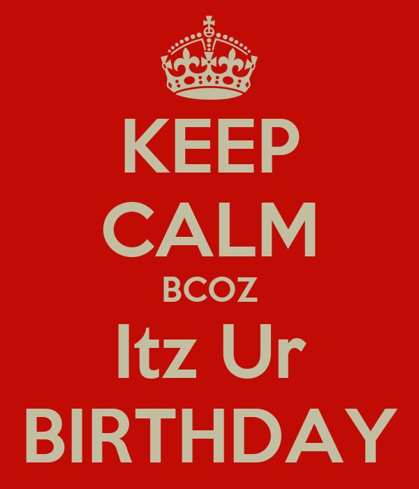 KEEP CALM BCOZ Itz Ur BIRTHDAY