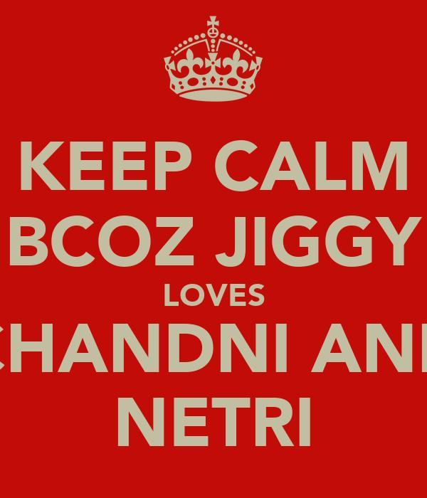 KEEP CALM BCOZ JIGGY LOVES CHANDNI AND NETRI