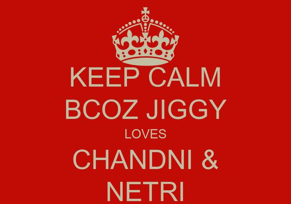 KEEP CALM BCOZ JIGGY LOVES CHANDNI & NETRI