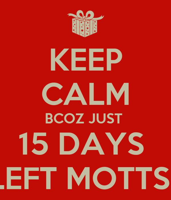 KEEP CALM BCOZ JUST  15 DAYS  LEFT MOTTS..