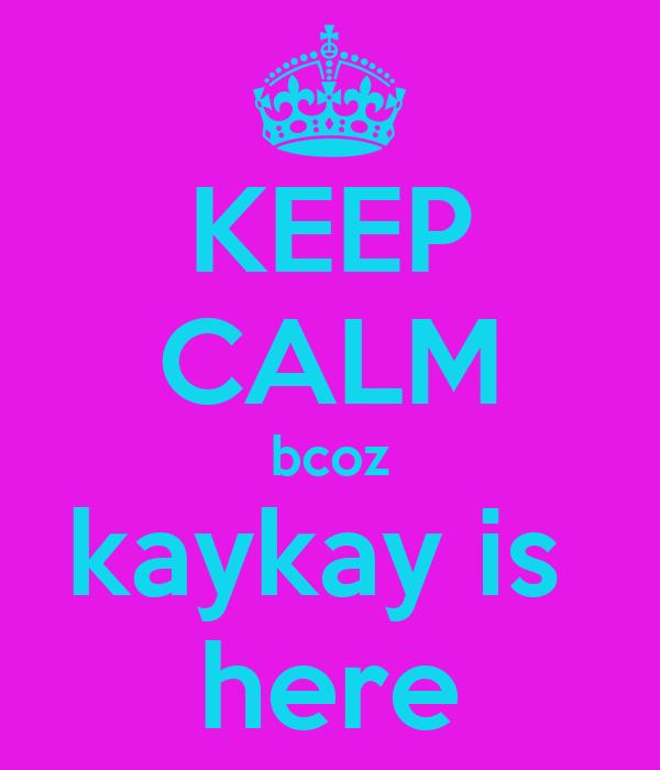 KEEP CALM bcoz kaykay is  here