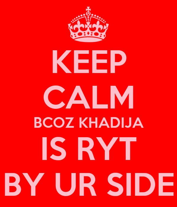KEEP CALM BCOZ KHADIJA IS RYT BY UR SIDE