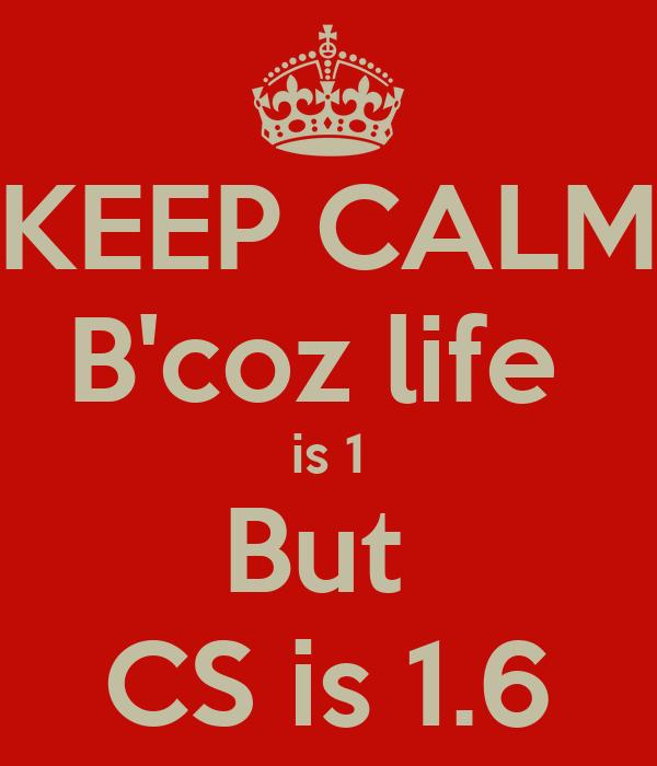 KEEP CALM B'coz life  is 1 But  CS is 1.6