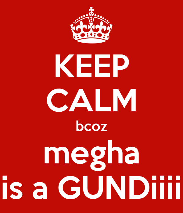 KEEP CALM bcoz megha is a GUNDiiii