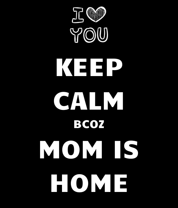 KEEP CALM BCOZ MOM IS HOME