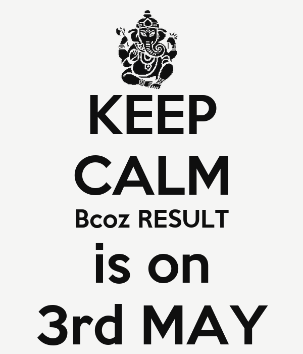 KEEP CALM Bcoz RESULT is on 3rd MAY