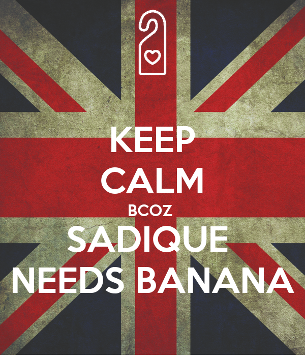 KEEP CALM BCOZ  SADIQUE  NEEDS BANANA