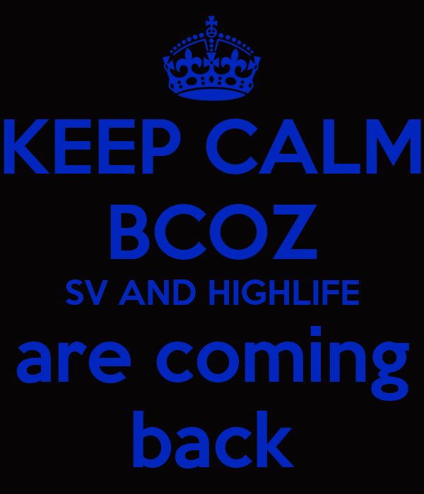 KEEP CALM BCOZ SV AND HIGHLIFE are coming back