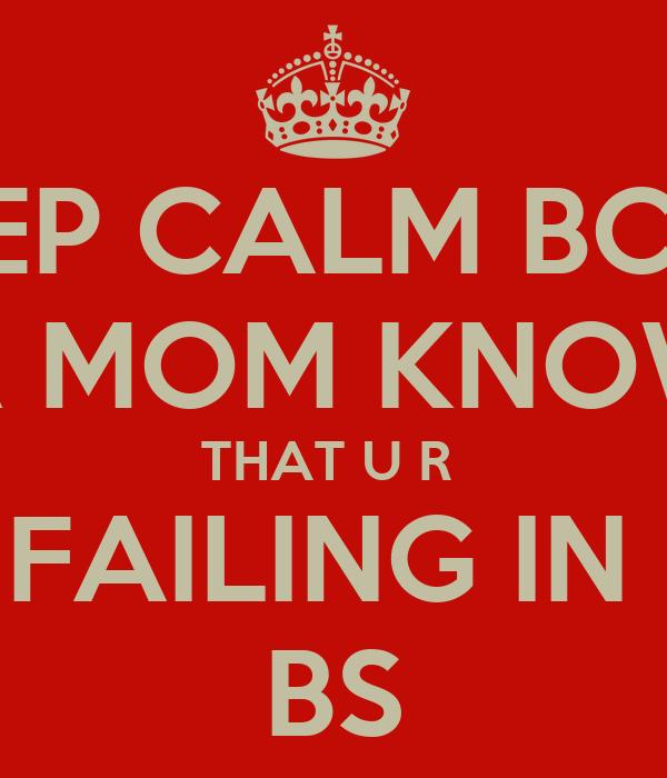 KEEP CALM BCOZ UR MOM KNOWS THAT U R  FAILING IN  BS