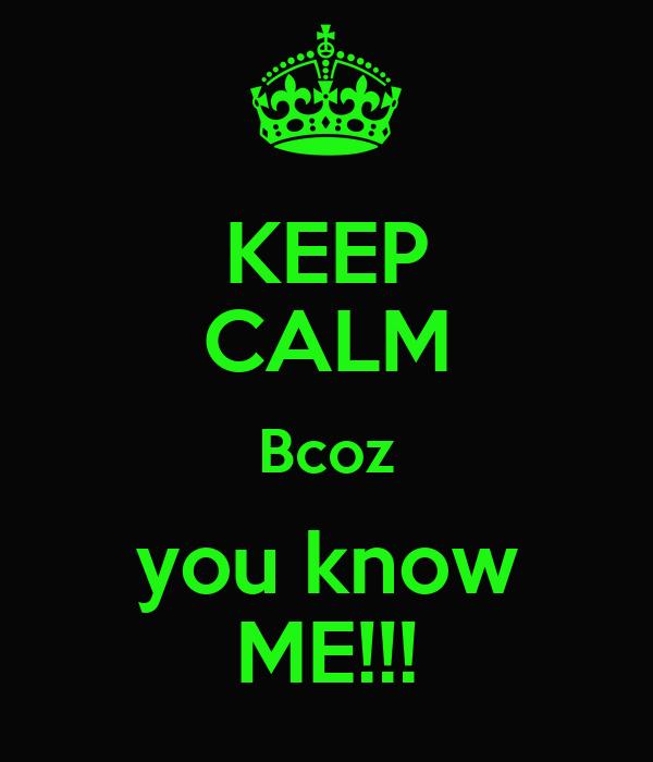 KEEP CALM Bcoz you know ME!!!