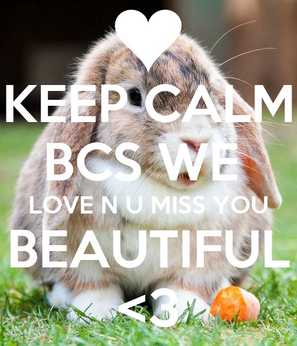 KEEP CALM BCS WE  LOVE N U MISS YOU BEAUTIFUL <3