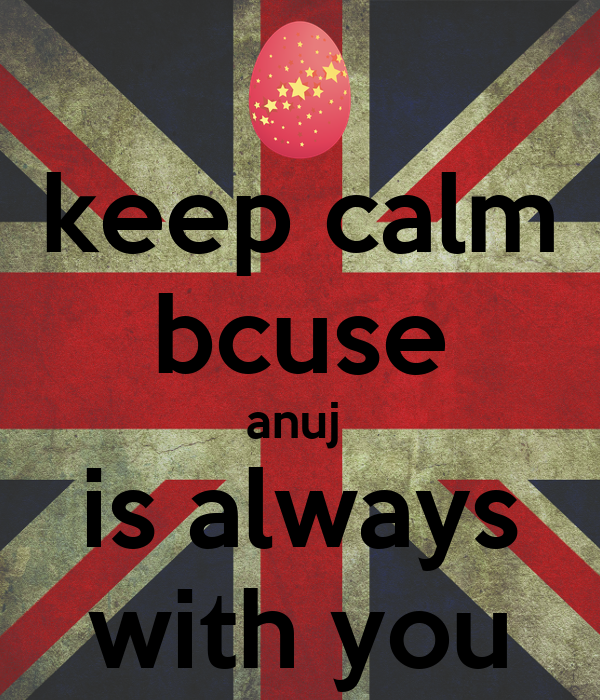 keep calm bcuse anuj  is always with you