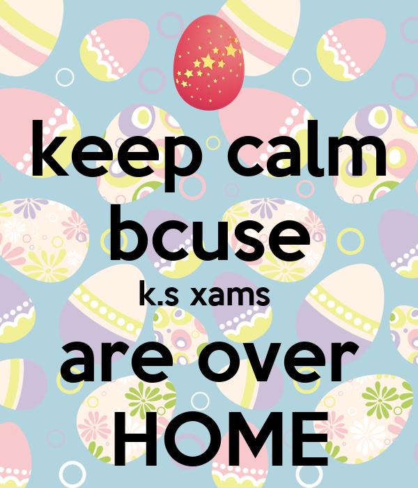 keep calm bcuse k.s xams  are over  HOME
