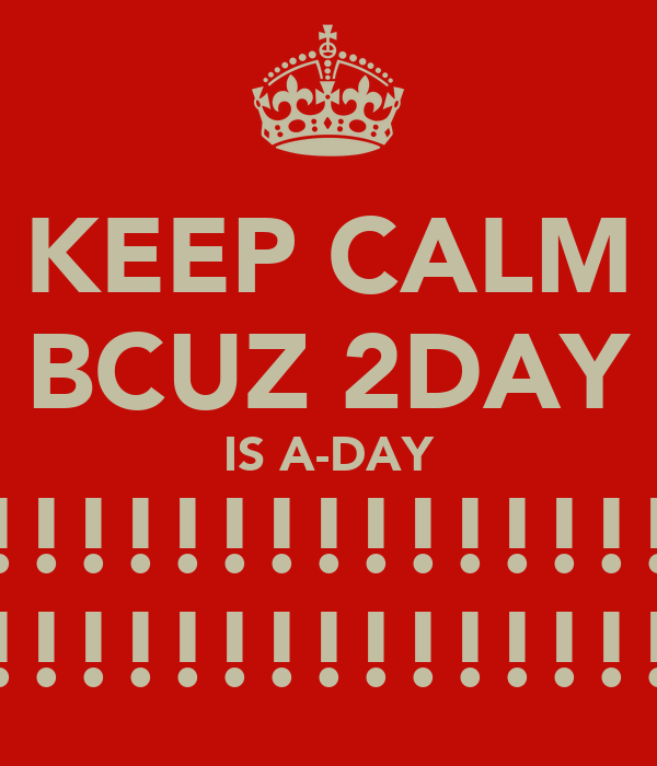 KEEP CALM BCUZ 2DAY IS A-DAY !!!!!!!!!!!!!!! !!!!!!!!!!!!!!!