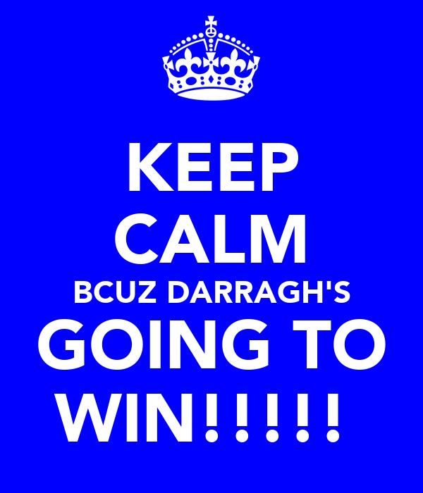 KEEP CALM BCUZ DARRAGH'S GOING TO WIN!!!!!