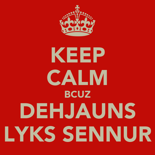 KEEP CALM BCUZ DEHJAUNS LYKS SENNUR