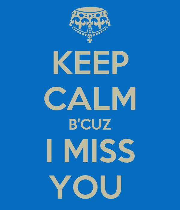 KEEP CALM B'CUZ I MISS YOU