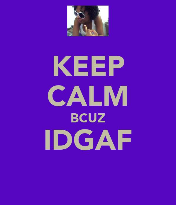 KEEP CALM BCUZ IDGAF