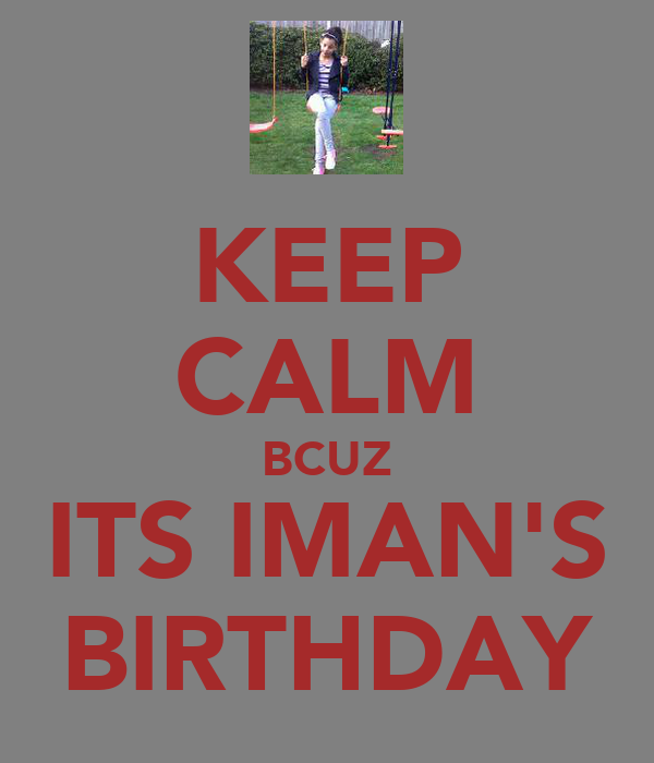 KEEP CALM BCUZ ITS IMAN'S BIRTHDAY