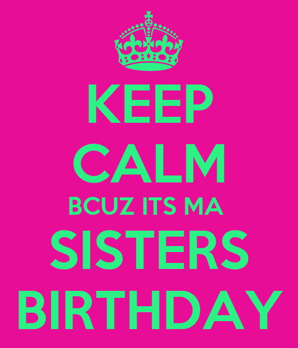KEEP CALM BCUZ ITS MA  SISTERS BIRTHDAY