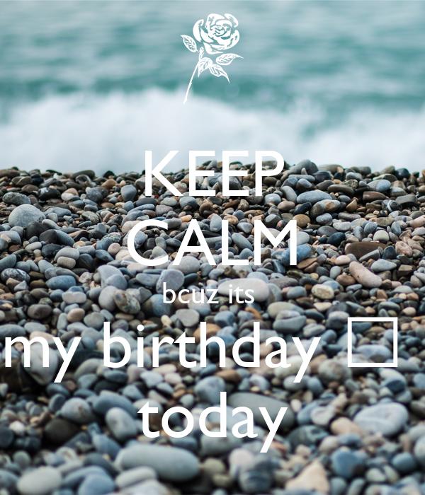 KEEP CALM bcuz its  my birthday 🎂  today