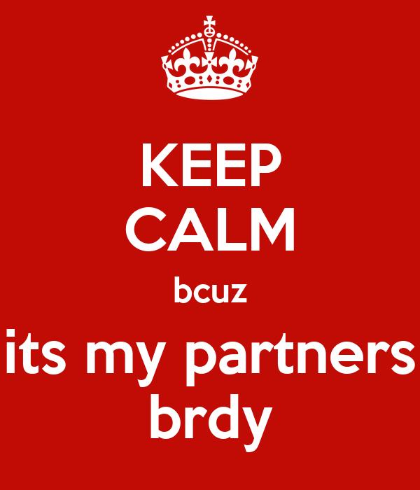 KEEP CALM bcuz its my partners brdy
