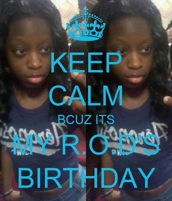 KEEP CALM BCUZ ITS MY R.O.D'S BIRTHDAY