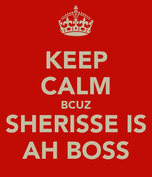 KEEP CALM BCUZ SHERISSE IS AH BOSS