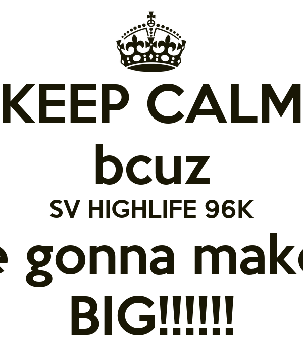 KEEP CALM bcuz SV HIGHLIFE 96K are gonna make it BIG!!!!!!