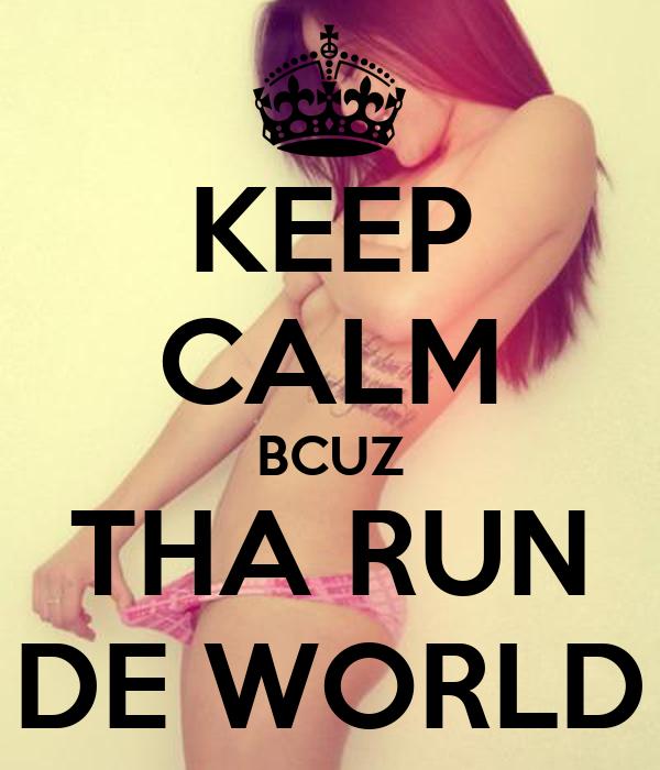 KEEP CALM BCUZ THA RUN DE WORLD