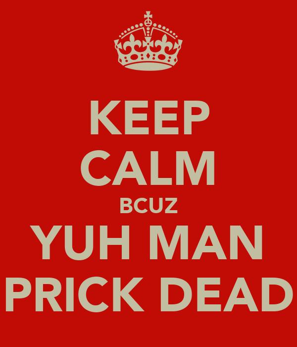 KEEP CALM BCUZ YUH MAN PRICK DEAD
