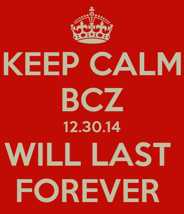 KEEP CALM BCZ 12.30.14 WILL LAST  FOREVER