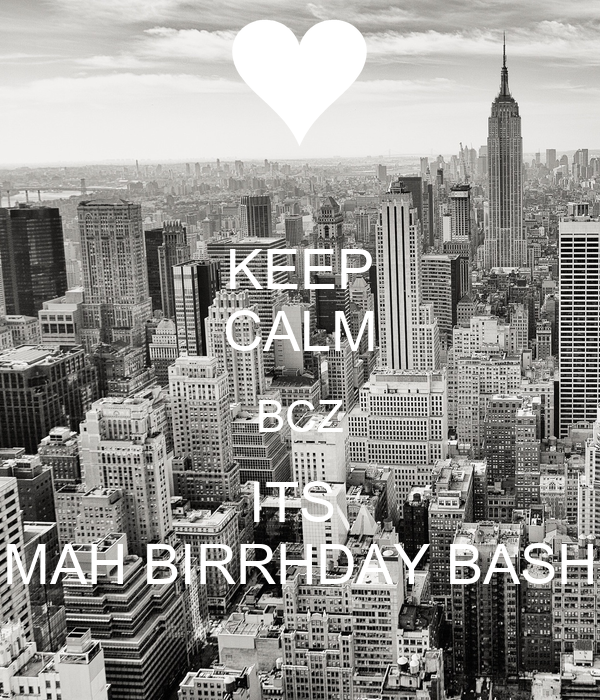 KEEP CALM BCZ ITS  MAH BIRRHDAY BASH