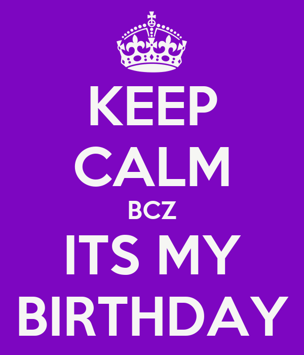 KEEP CALM BCZ ITS MY BIRTHDAY