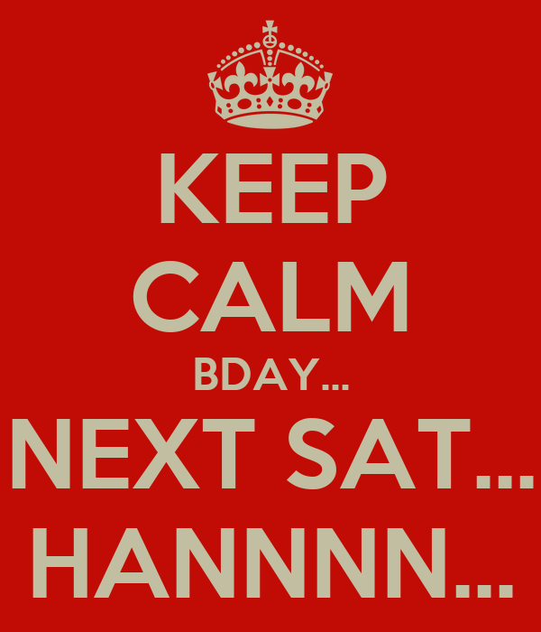 KEEP CALM BDAY... NEXT SAT... HANNNN...