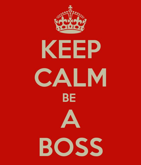 KEEP CALM BE  A BOSS