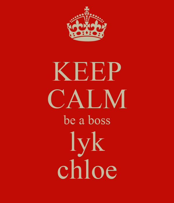 KEEP CALM be a boss lyk chloe