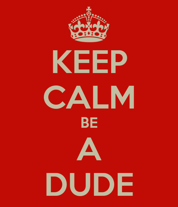 KEEP CALM BE A DUDE