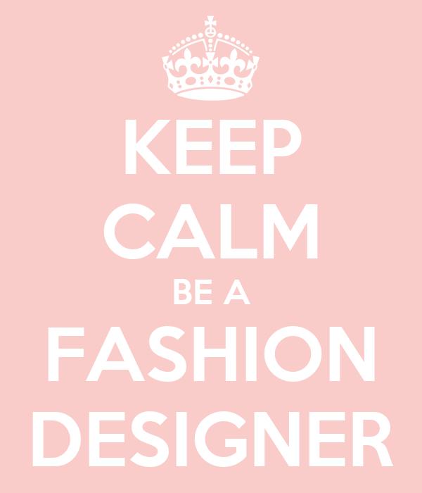 KEEP CALM BE A FASHION DESIGNER