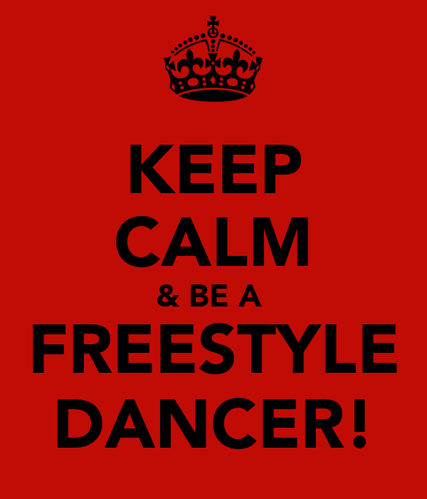 KEEP CALM & BE A  FREESTYLE DANCER!