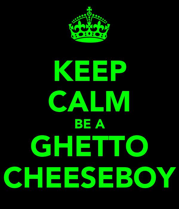 KEEP CALM BE A GHETTO CHEESEBOY