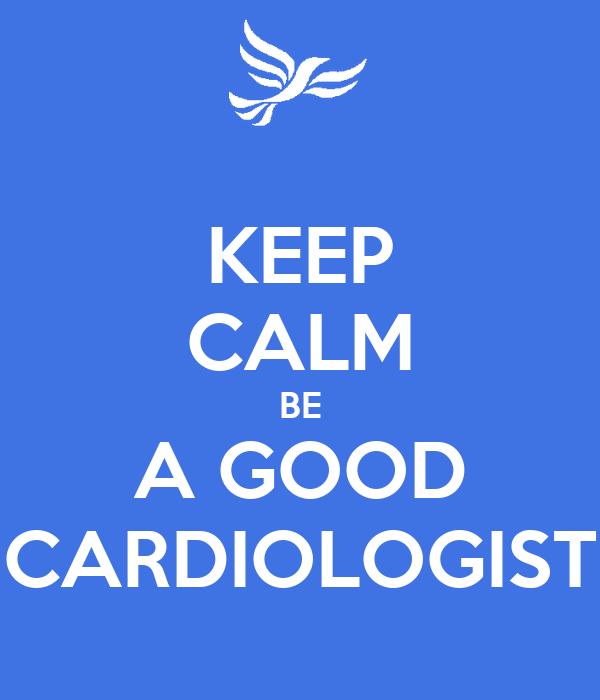 KEEP CALM BE A GOOD CARDIOLOGIST