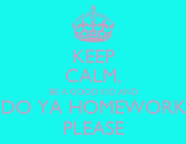 KEEP CALM, BE A GOOD KID AND DO YA HOMEWORK PLEASE