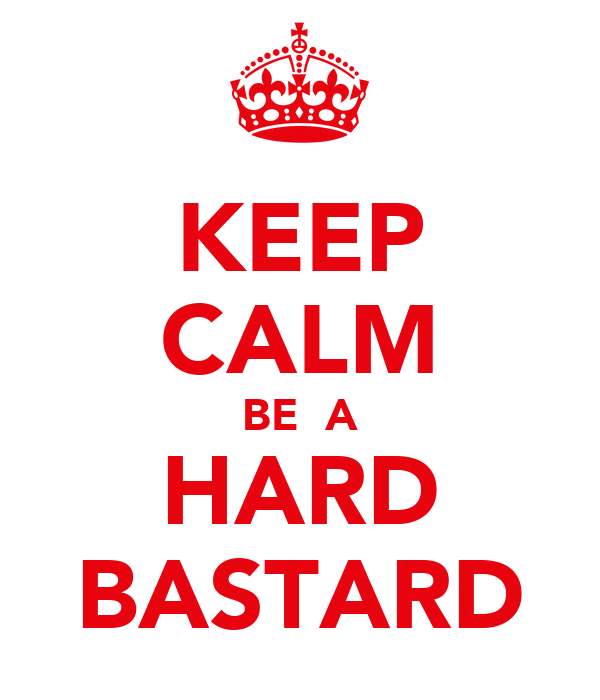 KEEP CALM BE  A HARD BASTARD