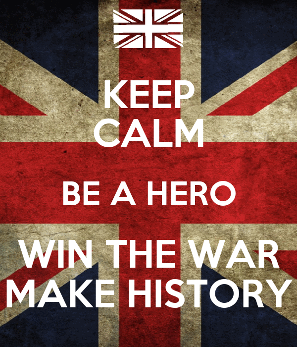 KEEP CALM BE A HERO WIN THE WAR MAKE HISTORY